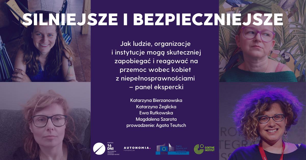 """Silniejsze i bezpieczniejsze. – grafika promująca wydarzenie. Po lewej stronie zdjęcia panelistek Katarzyny Bierzanowskiej i Magdaleny Szaroty, po prawej Katarzyny Żeglickiej i Ewy Rutkowskiej. Pomiędzy zdjęciami tytuł panelu """"Silniejsze i bezpieczniejsze. Jak ludzie, organizacje i instytucje mogą skuteczniej zapobiegać i reagować na przemoc wobec kobiet z niepełnosprawnościami – panel ekspercki"""". Poniżej imiona i nazwiska panelistek i logotypy kampani 16 Dni, fundacji Autonomia, Goethe0Institut Kraków i Uniwersytetu Pedagogicznego."""