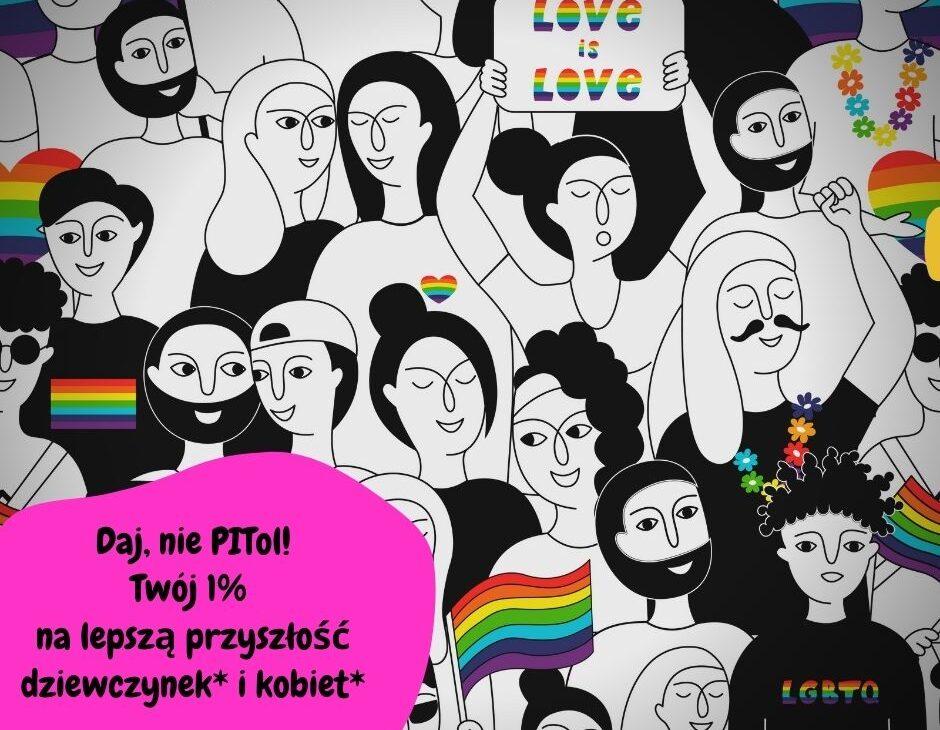 Na grafice czarno-białe postaci kobiet i mężczyzn stoją w tłumie trzymając tęczowe flagi i banery z napisem love is love. Niektóre osoby mają koszulki lub przypinki z tęczą. W lewym dolnym rogu na różowym tle napis: Daj, nie PITol! Twój 1% na lepszą przyszłość kobiet* i dziewczynek*