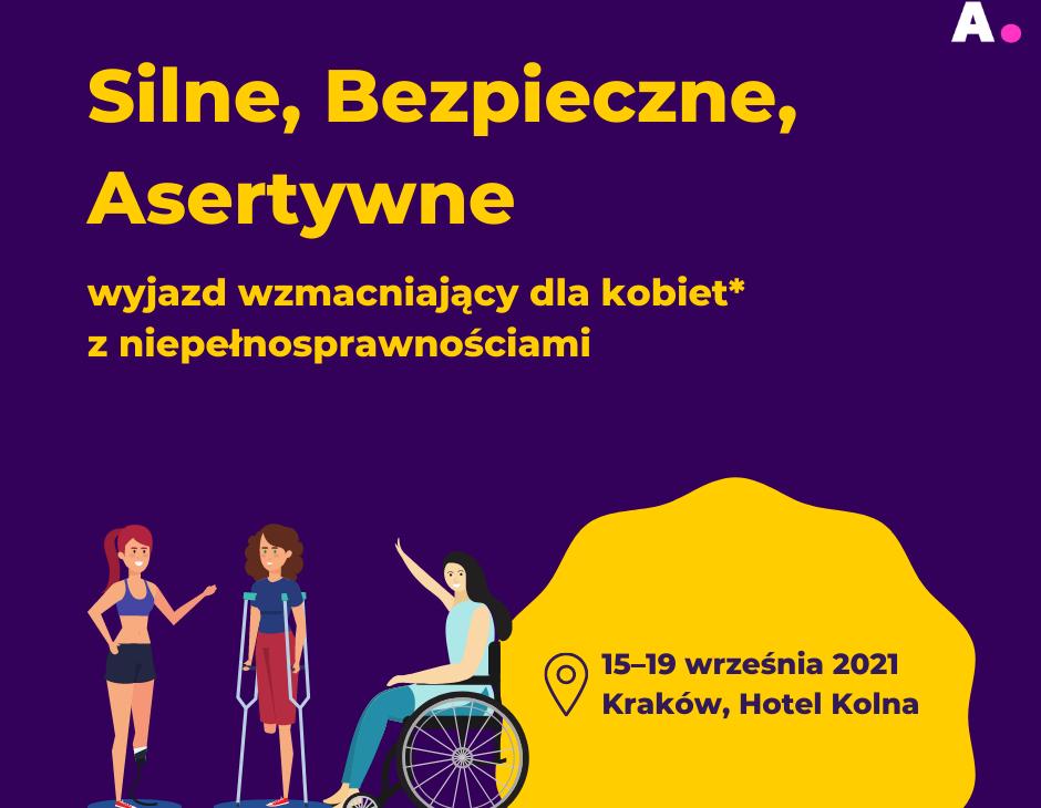 Na fioletowym tle w lewym dolnym rogu trzy kobiety: jedna z protezą, druga o kulach, trzecia poruszająca sięna wózku. Napis: silne, bezpieczne, asertywne. Wyjazd wzmacniający dla kobiet* z niepełnosprawnościami. 15-19 wrzenia, Kraków, Hotel Kolna.