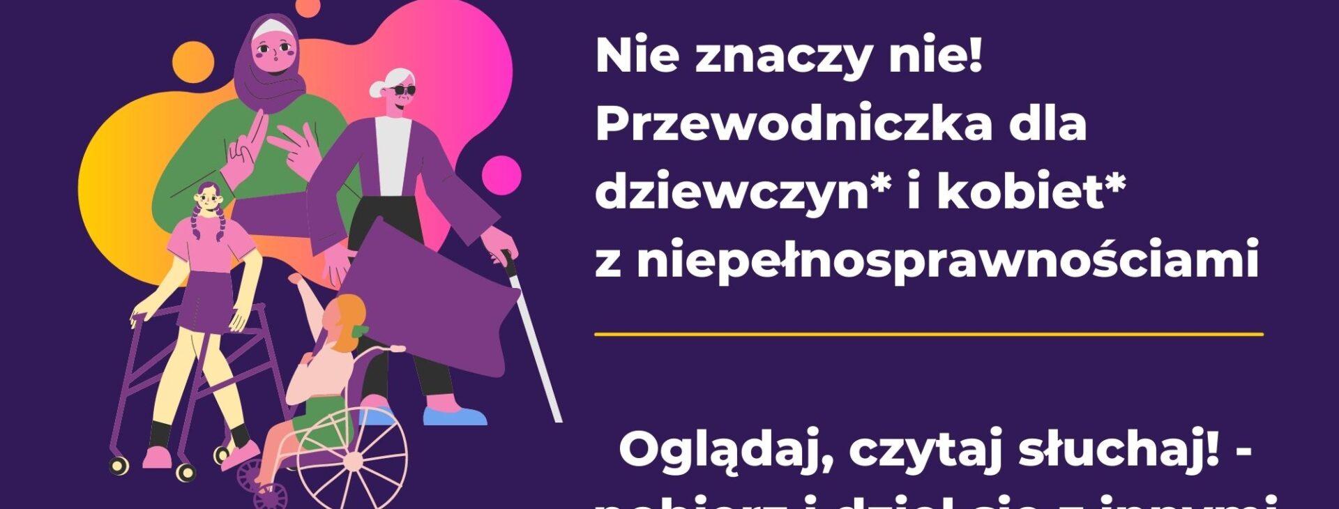 Grafika przedstawia kobiety poruszające się na wózku, o lasce, migające, w róznym wieku. Tło fioletowe. Tekst: Nie znaczy nie! Przewodniczka dla kobiet* i dziewcząt* z niepełnosprawnościami. Oglądaj, czytaj, słuchaj i dziel się z innymi!